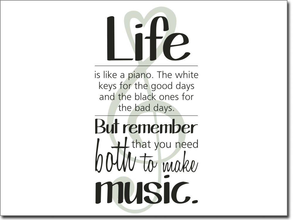 Life is like a piano. The white keys for the good days and the black ones for the bad days. But remember that you need both to make music.